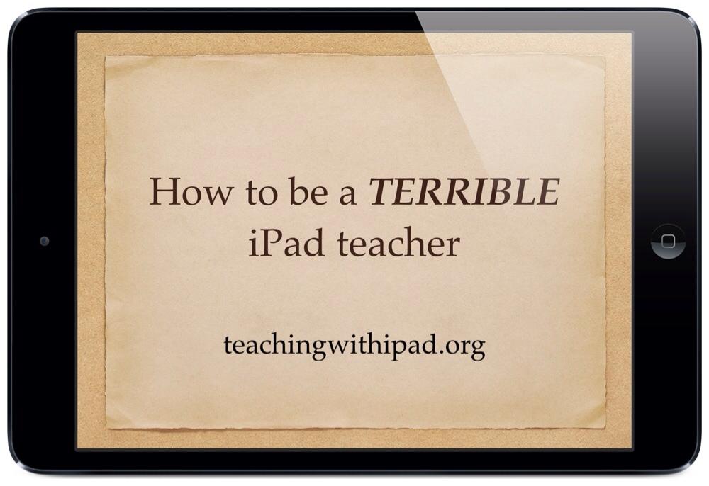 How to be a TERRIBLE iPad Teacher – teachingwithipad.org