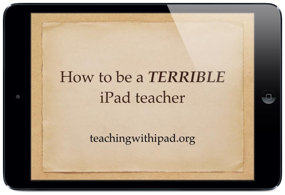 How to be a TERRIBLE iPad Teacher